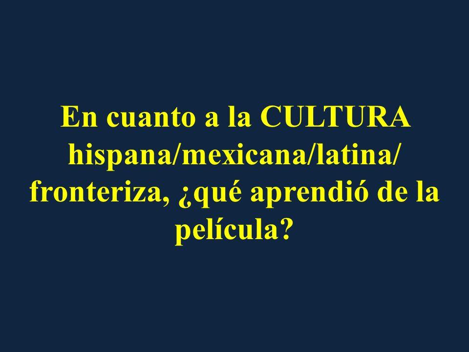 En cuanto a la CULTURA hispana/mexicana/latina/ fronteriza, ¿qué aprendió de la película?