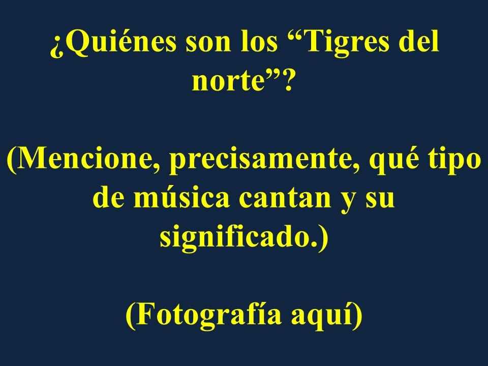 ¿Quiénes son los Tigres del norte? (Mencione, precisamente, qué tipo de música cantan y su significado.) (Fotografía aquí)