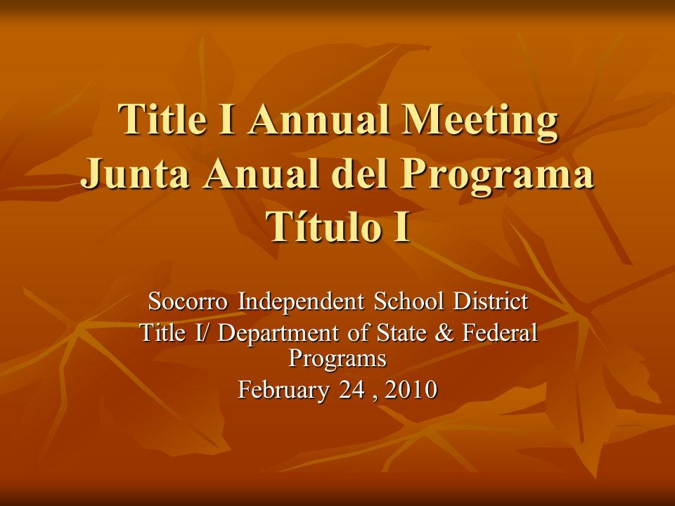 Title I Annual Meeting Junta Anual del Programa Título I Socorro Independent School District Title I/ Department of State & Federal Programs February