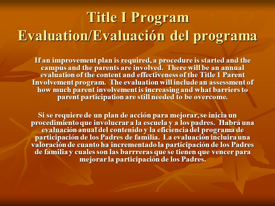 Title I Program Evaluation/Evaluación del programa If an improvement plan is required, a procedure is started and the campus and the parents are involved.