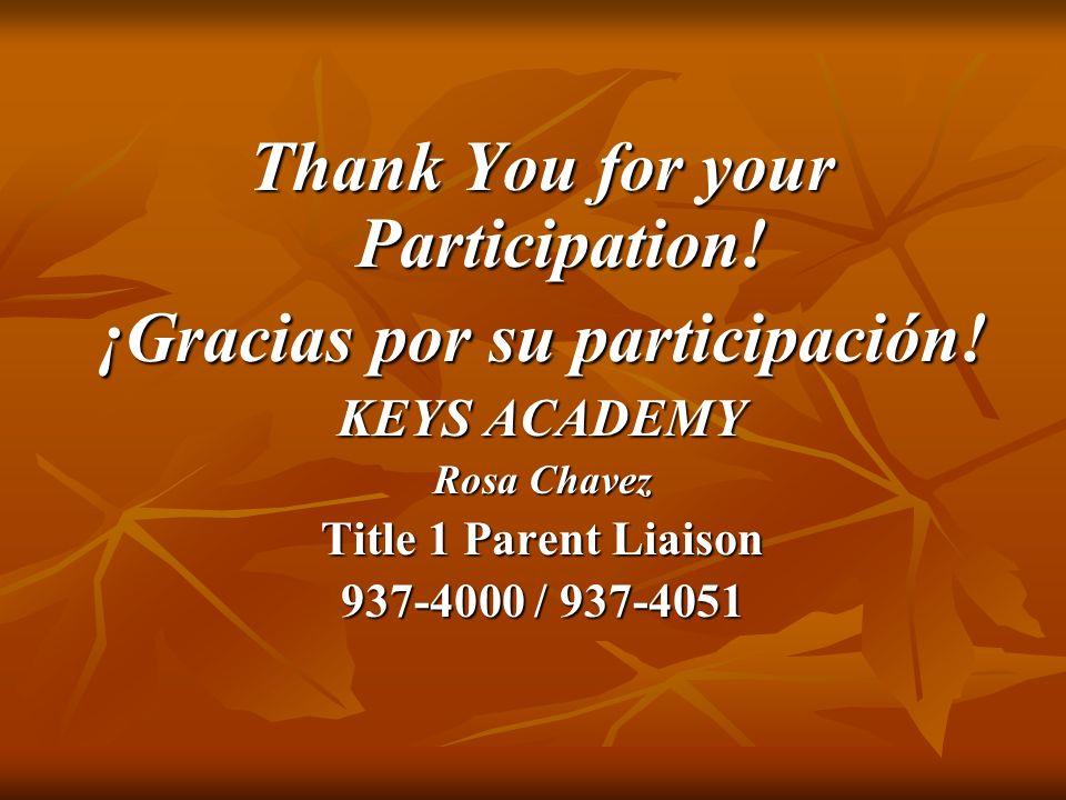 Thank You for your Participation! ¡Gracias por su participación! KEYS ACADEMY Rosa Chavez Title 1 Parent Liaison 937-4000 / 937-4051