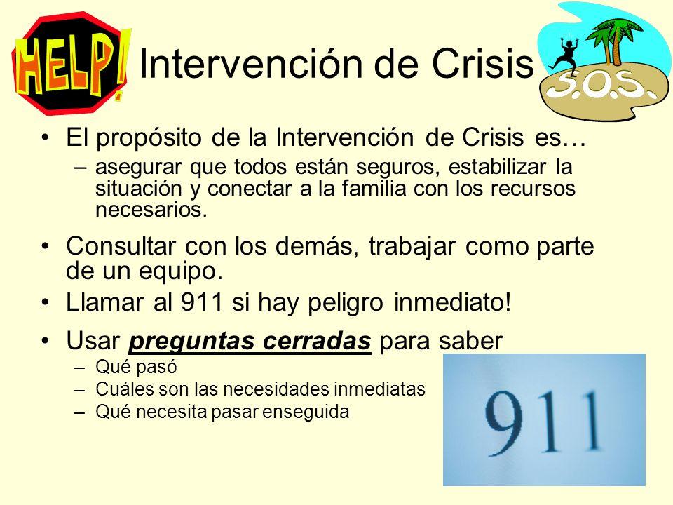 Intervención de Crisis El propósito de la Intervención de Crisis es… –asegurar que todos están seguros, estabilizar la situación y conectar a la familia con los recursos necesarios.