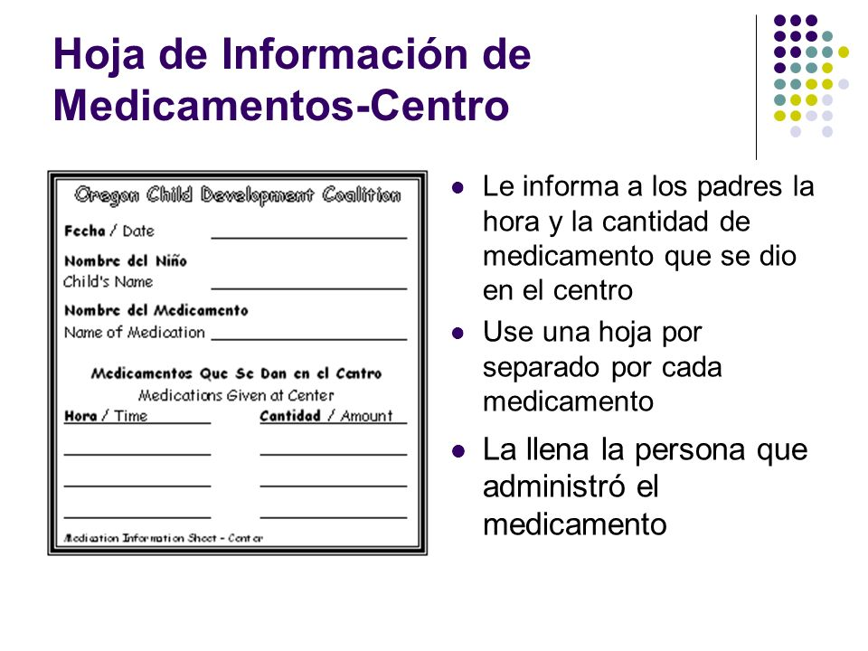 Hoja de Información de Medicamentos-Centro Le informa a los padres la hora y la cantidad de medicamento que se dio en el centro Use una hoja por separ