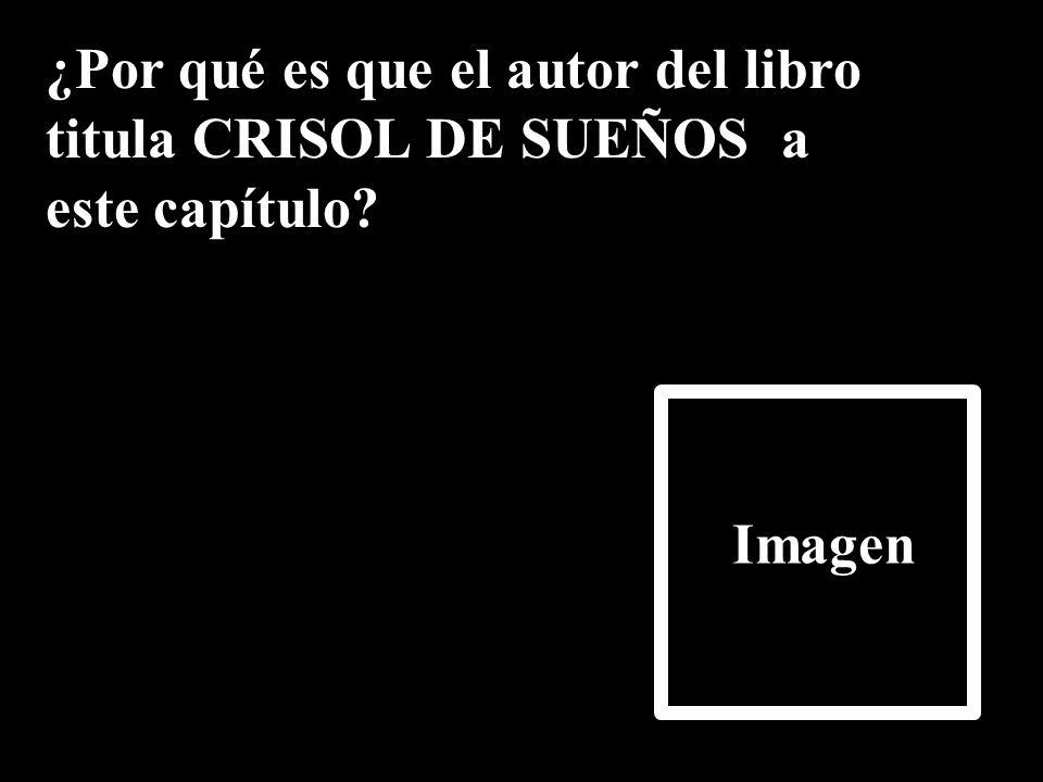 ¿Por qué es que el autor del libro titula CRISOL DE SUEÑOS a este capítulo? Imagen