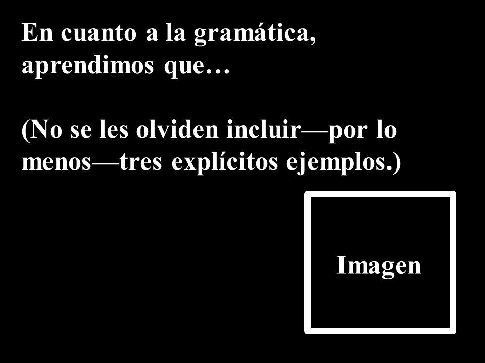 En cuanto a la gramática, aprendimos que… (No se les olviden incluirpor lo menostres explícitos ejemplos.) Imagen