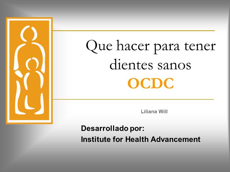 Que hacer para tener dientes sanos OCDC Liliana Will Desarrollado por: Institute for Health Advancement