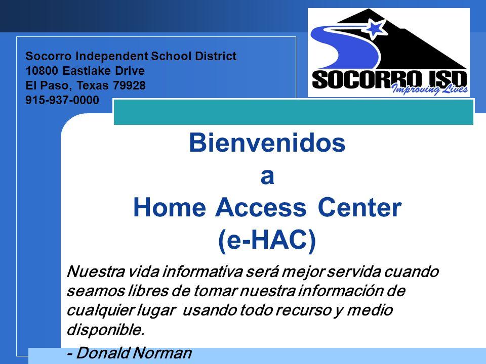 Company LOGO Bienvenidos a Home Access Center (e-HAC) Socorro Independent School District 10800 Eastlake Drive El Paso, Texas 79928 915-937-0000 Nuestra vida informativa será mejor servida cuando seamos libres de tomar nuestra información de cualquier lugar usando todo recurso y medio disponible.