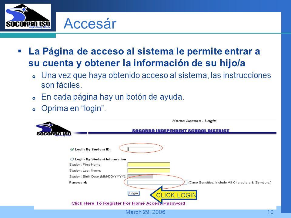 Company LOGO March 29, 200610 Accesár La Página de acceso al sistema le permite entrar a su cuenta y obtener la información de su hijo/a Una vez que haya obtenido acceso al sistema, las instrucciones son fáciles.