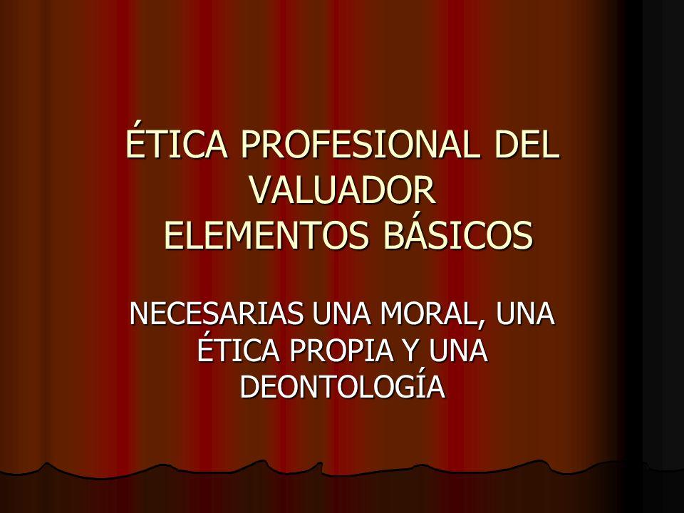 ÉTICA PROFESIONAL DEL VALUADOR ELEMENTOS BÁSICOS NECESARIAS UNA MORAL, UNA ÉTICA PROPIA Y UNA DEONTOLOGÍA