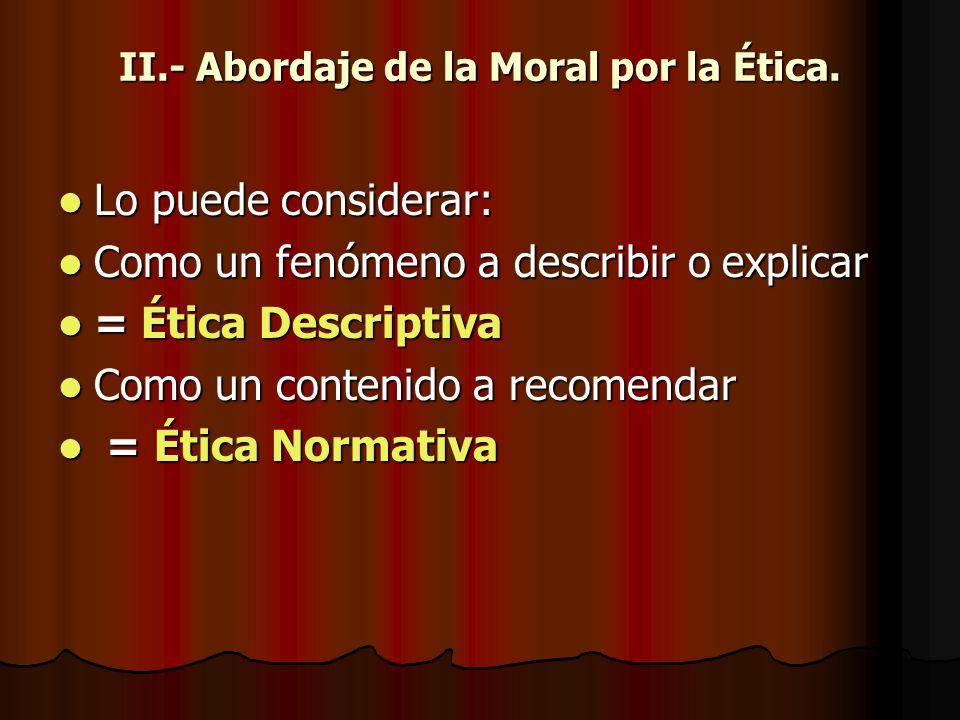 II.- Abordaje de la Moral por la Ética. Lo puede considerar: Lo puede considerar: Como un fenómeno a describir o explicar Como un fenómeno a describir