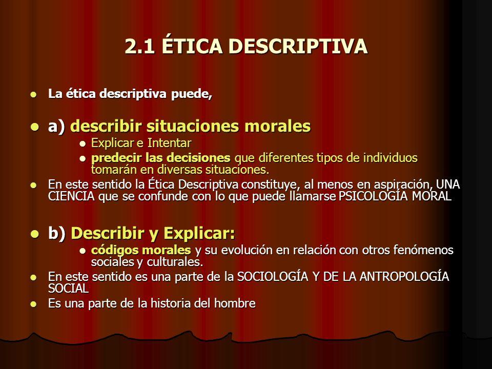 2.1 ÉTICA DESCRIPTIVA La ética descriptiva puede, La ética descriptiva puede, a) describir situaciones morales a) describir situaciones morales Explic