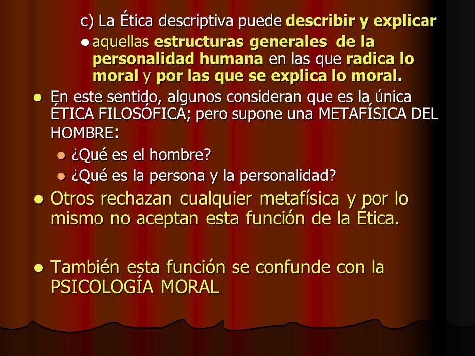 c) La Ética descriptiva puede describir y explicar aquellas estructuras generales de la personalidad humana en las que radica lo moral y por las que s