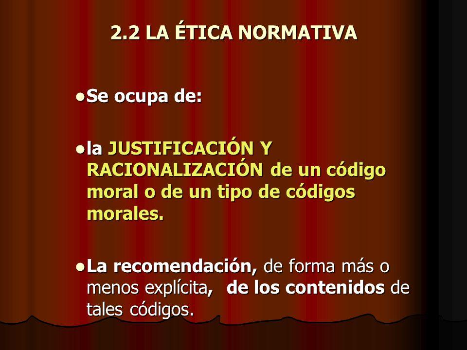 2.2 LA ÉTICA NORMATIVA Se ocupa de: Se ocupa de: la JUSTIFICACIÓN Y RACIONALIZACIÓN de un código moral o de un tipo de códigos morales. la JUSTIFICACI