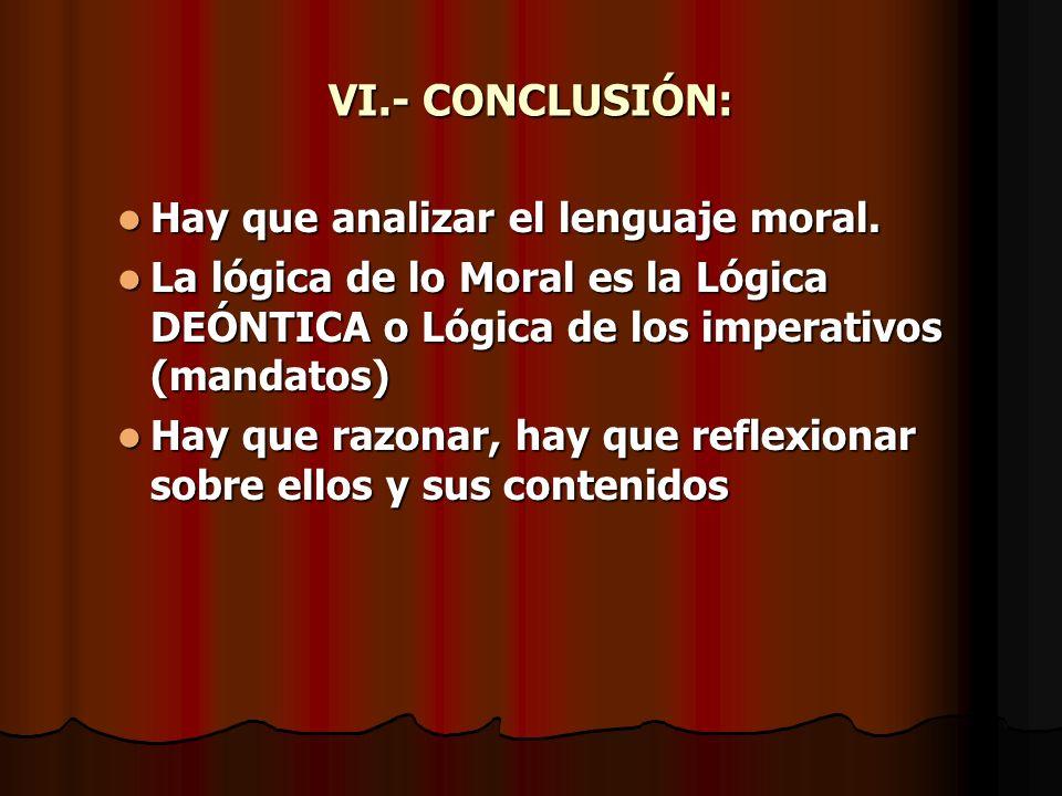 VI.- CONCLUSIÓN: Hay que analizar el lenguaje moral. Hay que analizar el lenguaje moral. La lógica de lo Moral es la Lógica DEÓNTICA o Lógica de los i