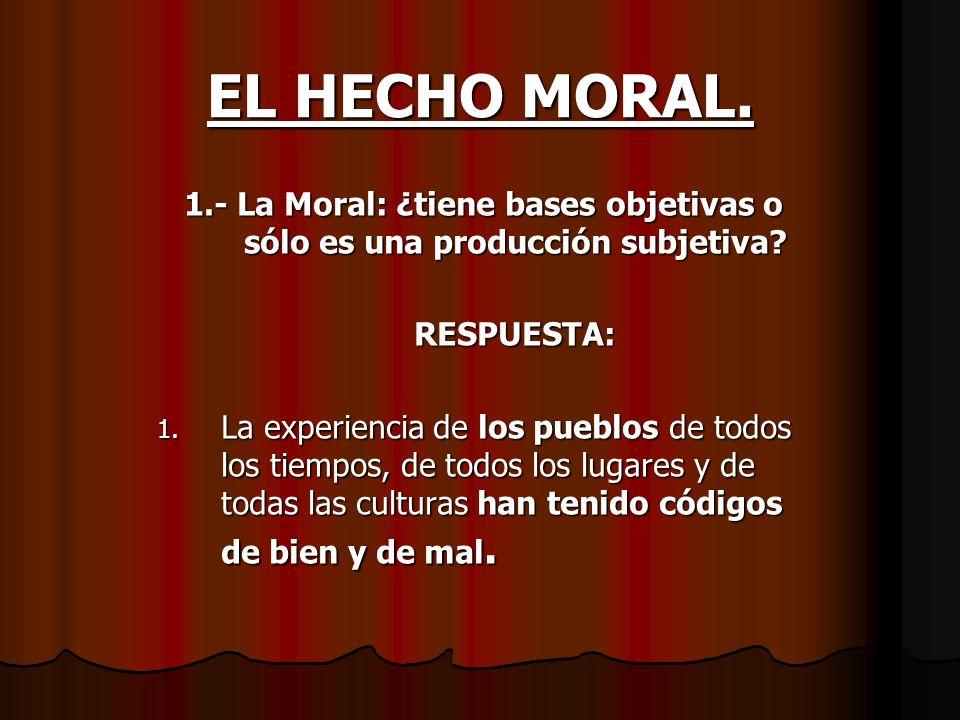 EL HECHO MORAL. 1.- La Moral: ¿tiene bases objetivas o sólo es una producción subjetiva? RESPUESTA: 1. La experiencia de los pueblos de todos los tiem