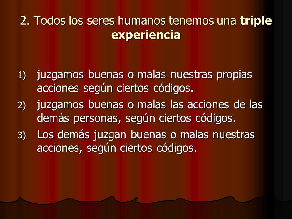 2. Todos los seres humanos tenemos una triple experiencia 1) juzgamos buenas o malas nuestras propias acciones según ciertos códigos. 2) juzgamos buen