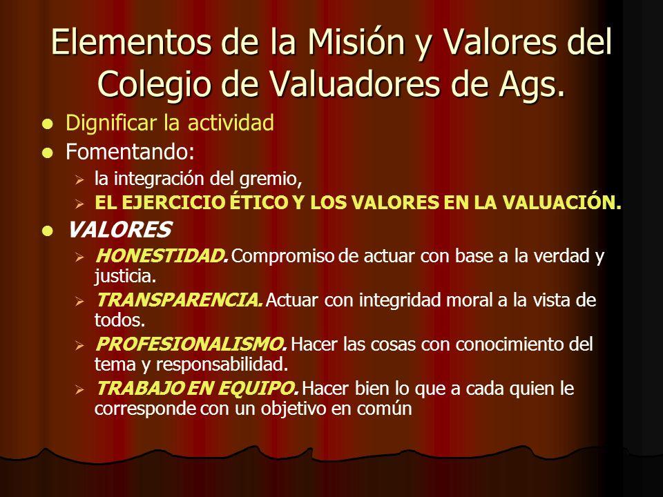 Elementos de la Misión y Valores del Colegio de Valuadores de Ags. Dignificar la actividad Fomentando: la integración del gremio, EL EJERCICIO ÉTICO Y
