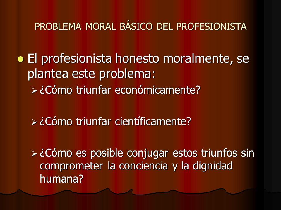 PROBLEMA MORAL BÁSICO DEL PROFESIONISTA El profesionista honesto moralmente, se plantea este problema: El profesionista honesto moralmente, se plantea