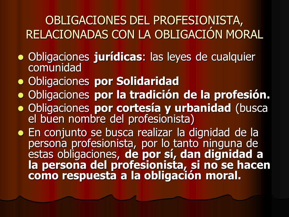 OBLIGACIONES DEL PROFESIONISTA, RELACIONADAS CON LA OBLIGACIÓN MORAL Obligaciones jurídicas: las leyes de cualquier comunidad Obligaciones jurídicas: