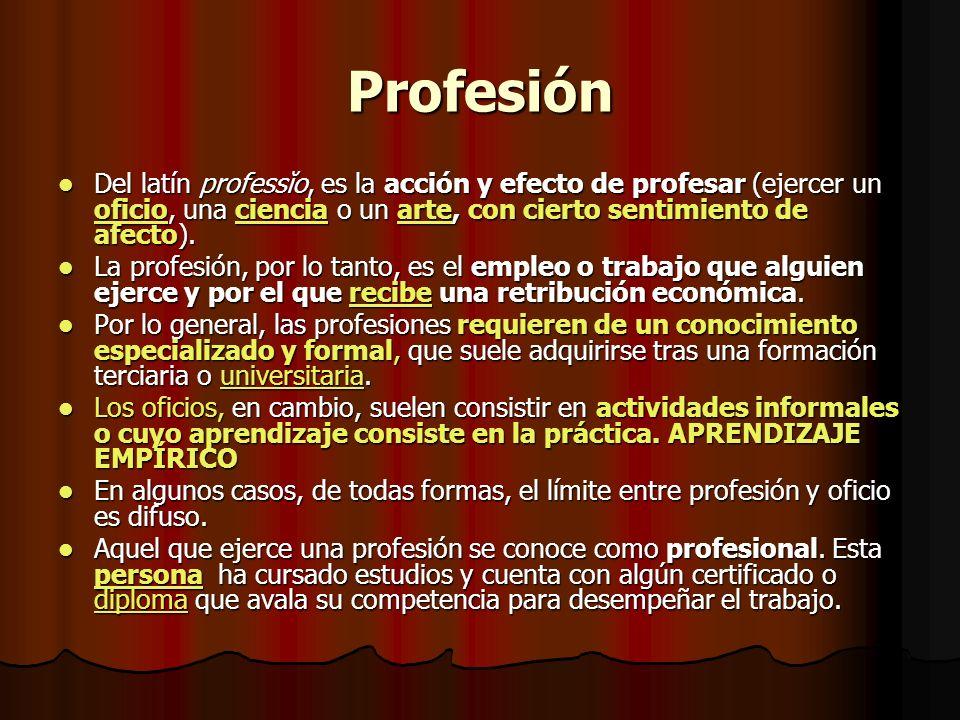 Profesión Del latín professĭo, es la acción y efecto de profesar (ejercer un oficio, una ciencia o un arte, con cierto sentimiento de afecto). Del lat