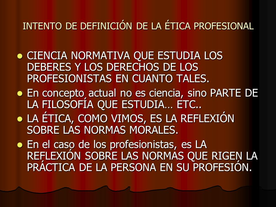 INTENTO DE DEFINICIÓN DE LA ÉTICA PROFESIONAL CIENCIA NORMATIVA QUE ESTUDIA LOS DEBERES Y LOS DERECHOS DE LOS PROFESIONISTAS EN CUANTO TALES. CIENCIA