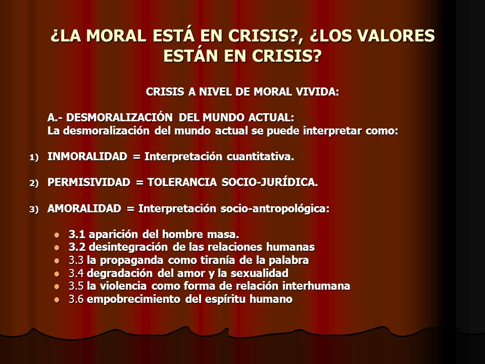 ¿LA MORAL ESTÁ EN CRISIS?, ¿LOS VALORES ESTÁN EN CRISIS? CRISIS A NIVEL DE MORAL VIVIDA: A.- DESMORALIZACIÓN DEL MUNDO ACTUAL: La desmoralización del