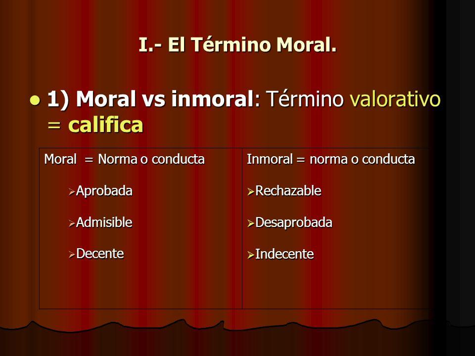 I.- El Término Moral. 1) Moral vs inmoral: Término valorativo = califica 1) Moral vs inmoral: Término valorativo = califica Moral = Norma o conducta A
