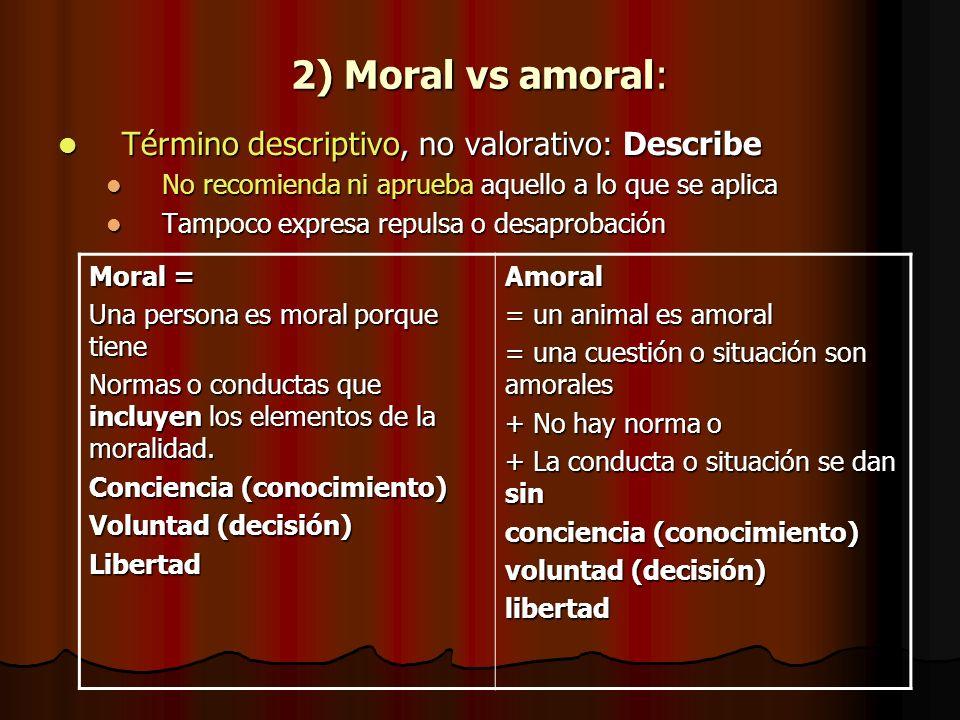 2) Moral vs amoral: Término descriptivo, no valorativo: Describe Término descriptivo, no valorativo: Describe No recomienda ni aprueba aquello a lo qu
