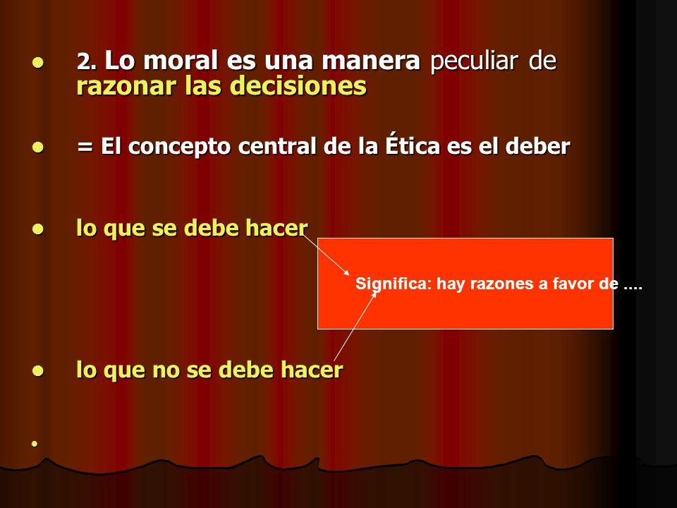 2. Lo moral es una manera peculiar de razonar las decisiones 2. Lo moral es una manera peculiar de razonar las decisiones = El concepto central de la