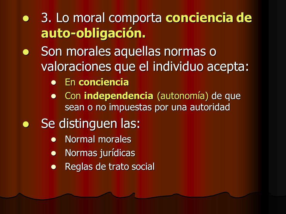 3. Lo moral comporta conciencia de auto-obligación. 3. Lo moral comporta conciencia de auto-obligación. Son morales aquellas normas o valoraciones que