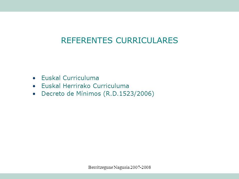 Berritzegune Nagusia 2007-2008 Euskal Curriculuma Euskal Herrirako Curriculuma Decreto de Mínimos (R.D.1523/2006) REFERENTES CURRICULARES