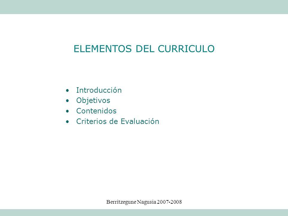 Berritzegune Nagusia 2007-2008 Introducción Objetivos Contenidos Criterios de Evaluación ELEMENTOS DEL CURRICULO