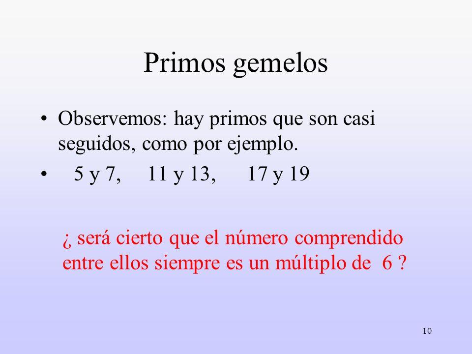 10 Primos gemelos Observemos: hay primos que son casi seguidos, como por ejemplo. 5 y 7, 11 y 13, 17 y 19 ¿ será cierto que el número comprendido entr