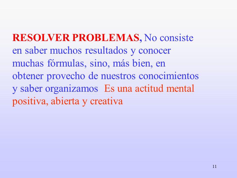 11 RESOLVER PROBLEMAS, No consiste en saber muchos resultados y conocer muchas fórmulas, sino, más bien, en obtener provecho de nuestros conocimientos