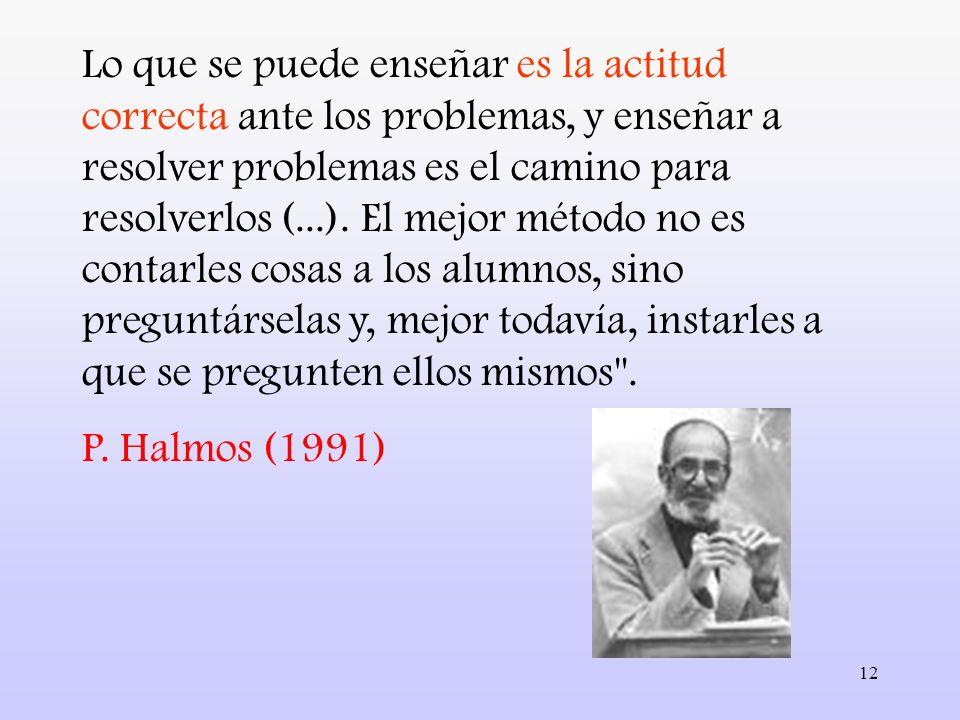 12 Lo que se puede enseñar es la actitud correcta ante los problemas, y enseñar a resolver problemas es el camino para resolverlos (...). El mejor mét