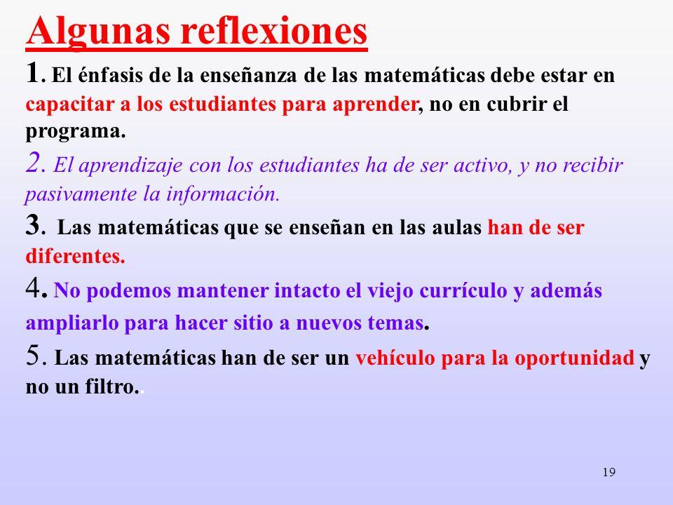 19 Algunas reflexiones 1. El énfasis de la enseñanza de las matemáticas debe estar en capacitar a los estudiantes para aprender, no en cubrir el progr