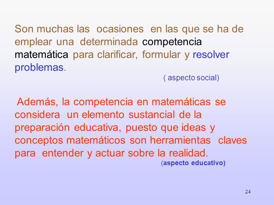 24 Son muchas las ocasiones en las que se ha de emplear una determinada competencia matemática para clarificar, formular y resolver problemas. ( aspec