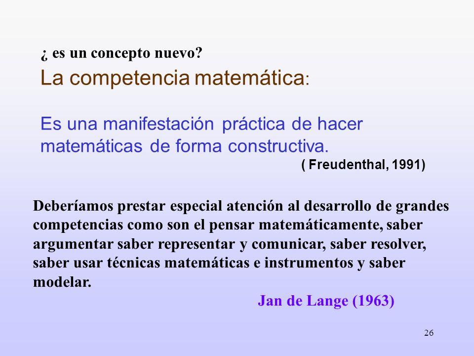 26 ¿ es un concepto nuevo? La competencia matemática : Es una manifestación práctica de hacer matemáticas de forma constructiva. ( Freudenthal, 1991)