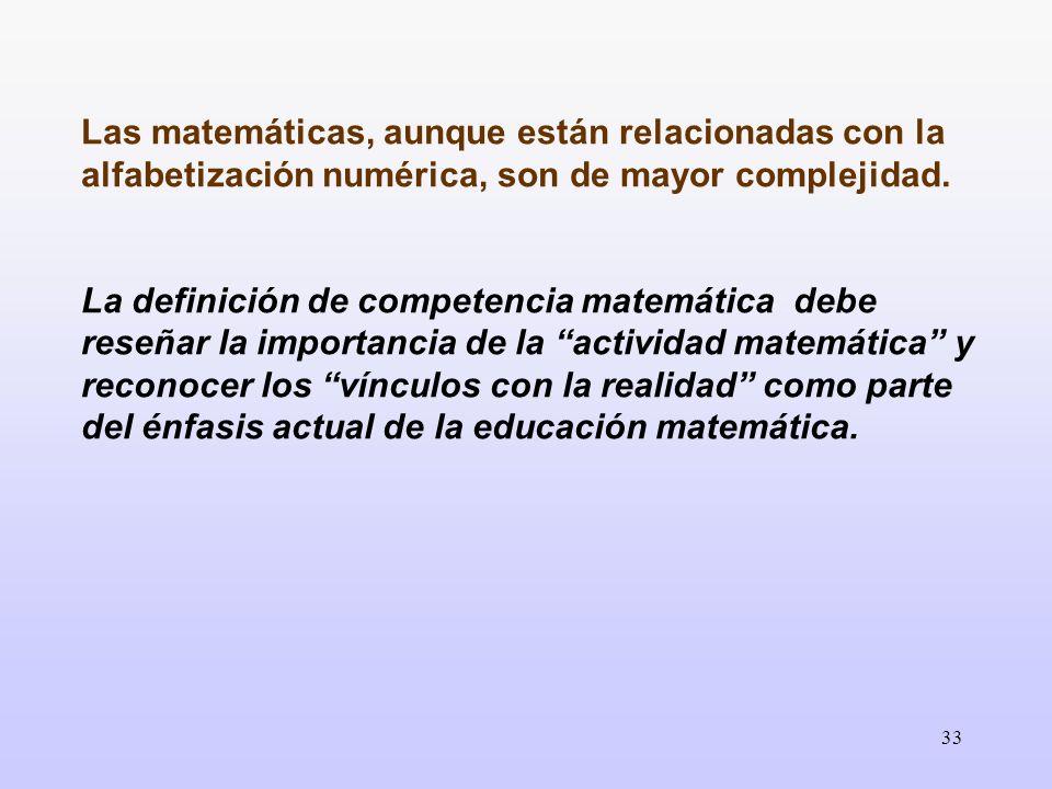 33 Las matemáticas, aunque están relacionadas con la alfabetización numérica, son de mayor complejidad. La definición de competencia matemática debe r