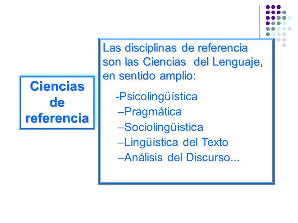 Ciencias de referencia Las disciplinas de referencia son las Ciencias del Lenguaje, en sentido amplio: -Psicolingüística –Pragmática –Sociolingüística