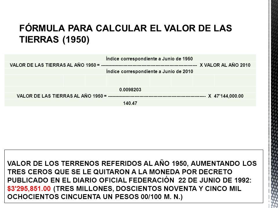 FÓRMULA PARA CALCULAR EL VALOR DE LAS TIERRAS (1950) Índice correspondiente a Junio de 1950 VALOR DE LAS TIERRAS AL AÑO 1950 = -----------------------