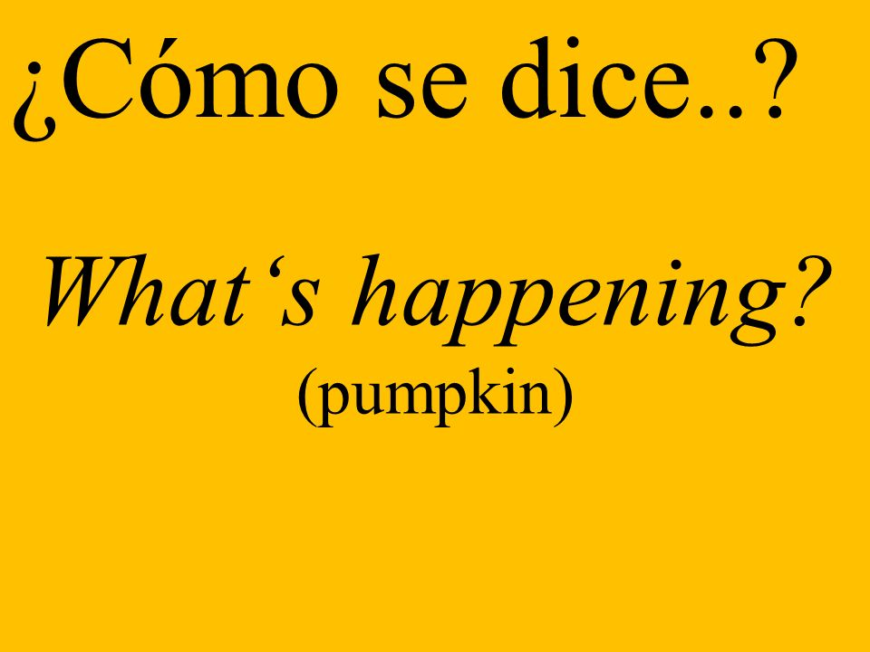 ¿Cómo se dice.. Whats happening (pumpkin)