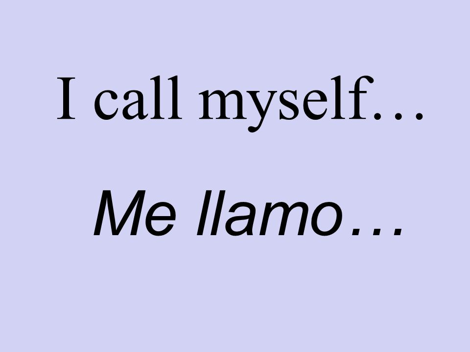 I call myself… Me llamo…