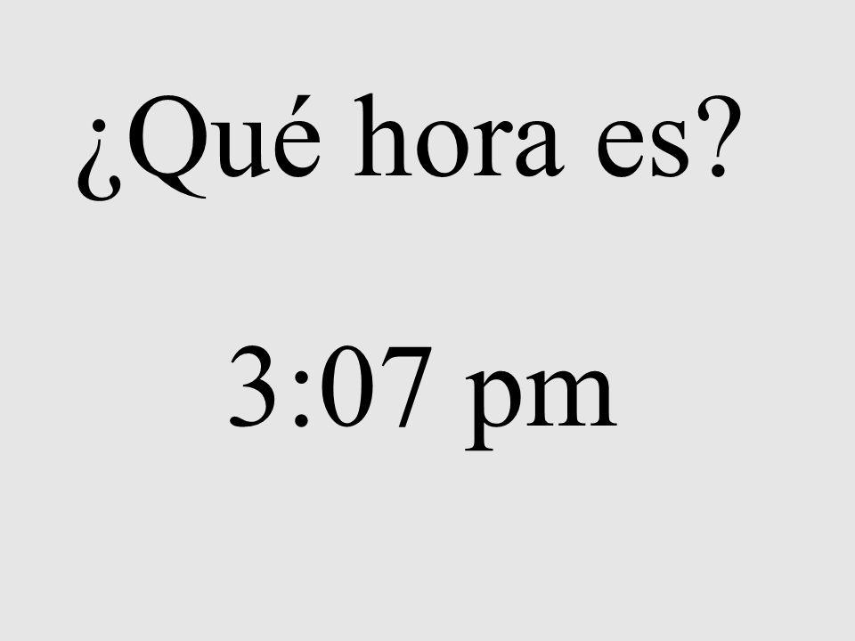 ¿Qué hora es? 3:07 pm