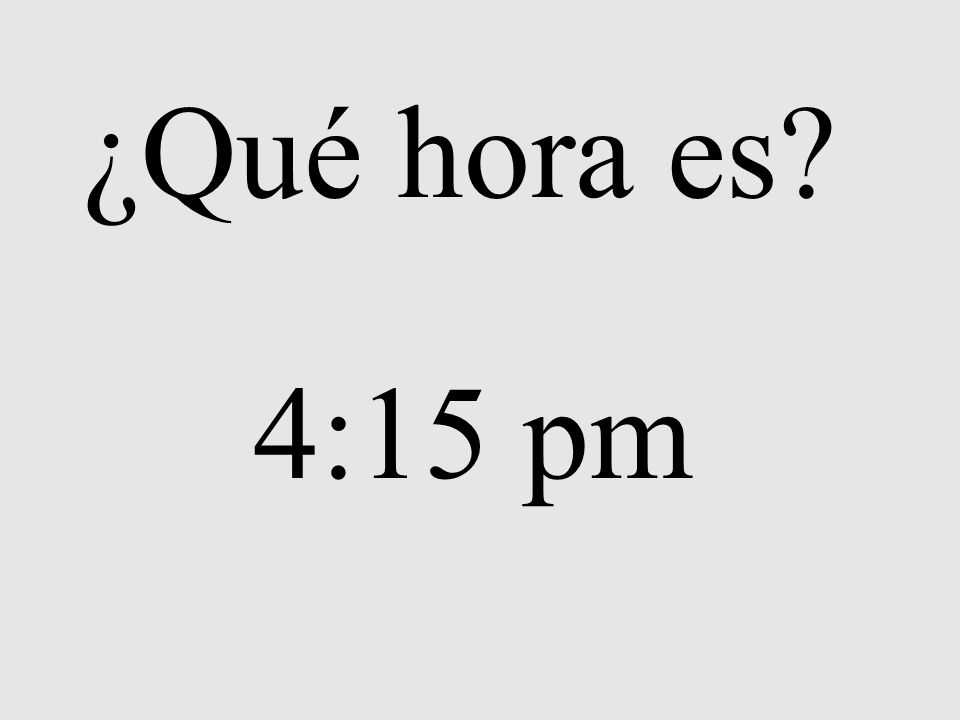 ¿Qué hora es? 4:15 pm
