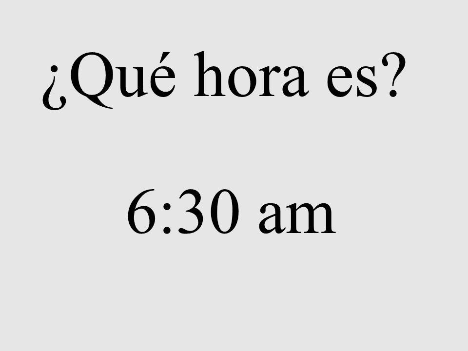 ¿Qué hora es? 6:30 am