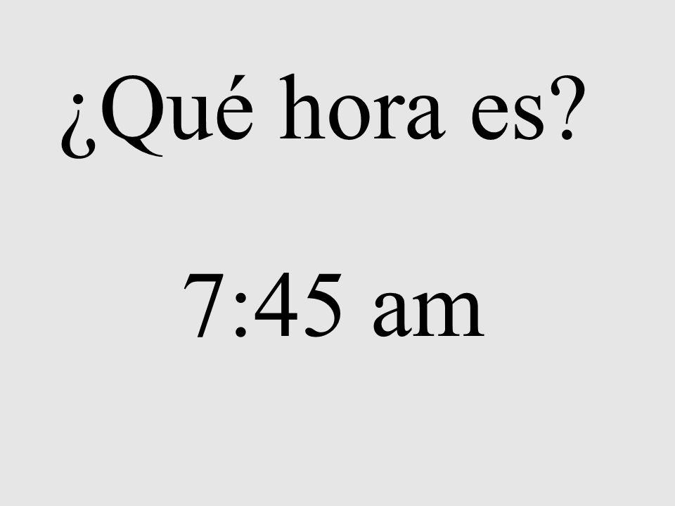 ¿Qué hora es? 7:45 am