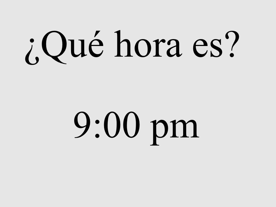 ¿Qué hora es? 9:00 pm