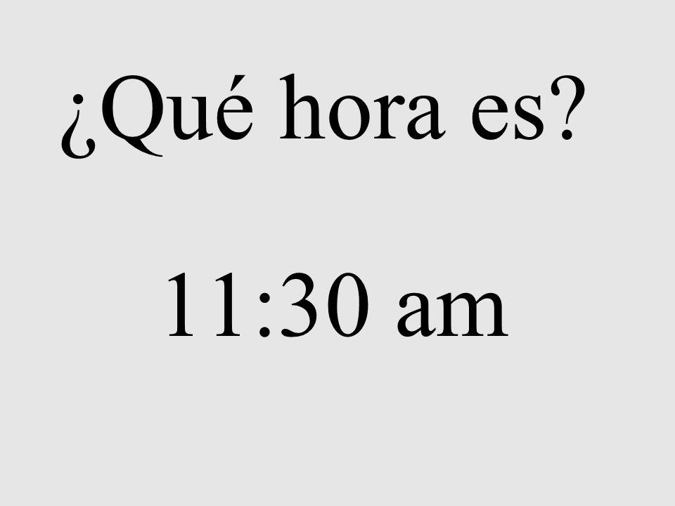 ¿Qué hora es? 11:30 am