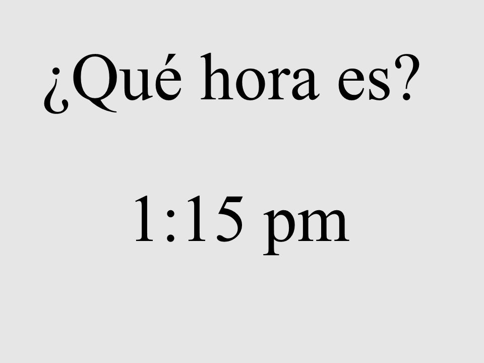 ¿Qué hora es? 1:15 pm